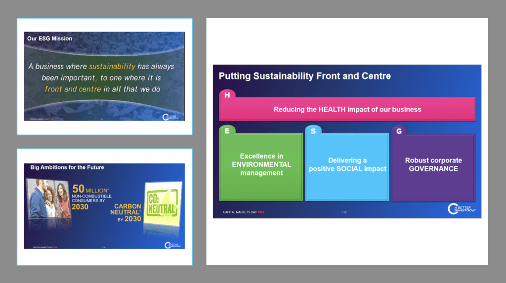 """Three slides from a British American Tobacco corporate presentation emphasising the importance of Sustainbility to its business vision. Top left slide (1) reads """"Our ESG Mission: A business where sustainability has always been important, to one where it is front and centre in all that we do"""". Bottom left slide (2) reads """"Big Ambitions for the future: """"50 million non-combustibel consumers by 2030; Carbon neutral by 2030"""". Right (3) reads """"Putting sustainability front and centre: (H) Reducing the HEALTH impact of our business; (E) Excellence in ENVIRONMENTAL management; (S) Delivering a positive SOCIAL impact; and (G) Robust corporate GOVERNANCE""""."""